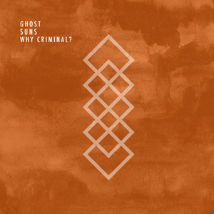 Why Criminal? - Ghost Suns
